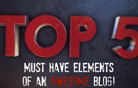 The 5 Must Have Elements Of An Awesome Blog